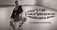 """A veces un """"Yo Te Amo"""" encubre un """"Quiero que me Ames""""...  El verdadero Amor da, sin pedir...  Alejandro Jodorowsky"""