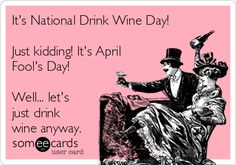 It's National Drink Wine Day! Just kidding! It's April Fool's Day! Well... let's just drink wine anyway.