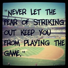 Never let the fear of striking out, keep you from playing the game. Favourite quote