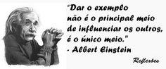 """""""Dar o exemplo não é o principal meio de influenciar os outros, é o única meio."""" - Albert Einstein"""