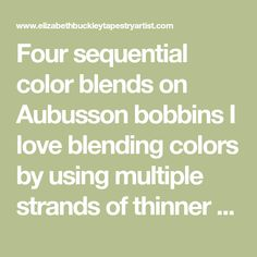 Four sequential color blends on Aubusson bobbins I love blending colors by using multiple strands of thinner yarn in a weft bundle. Instead of having only a few colors, the palette opens up to a broader spectrum of possibilities. The