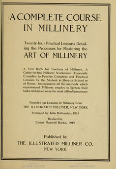 A complete course in millinery; twenty-four practical lessons detailing the processes for mastering the art of millinery; a text book for teachers of millinery. ...