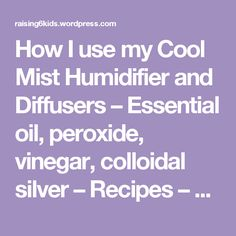How I use my Cool Mist Humidifier and Diffusers – Essential oil, peroxide, vinegar, colloidal silver – Recipes – Stay well | Natural  Frugal: Raising 6 kids