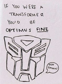 not a transformer fan but i thought this Transformer pick up line was fantastic