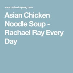 Asian Chicken Noodle Soup - Rachael Ray Every Day