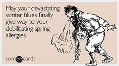 "This one is for my boyfriend whom I <3 very very much! ;)! ""I'm getting real sick of your sh*t, Winter."" May your devastating Winter blues finally give way to your debilitating Spring allergies."