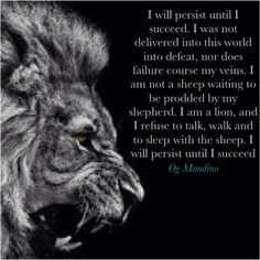 ~Lion Quotes~ I will persist until I succeed. I was not delivered in this world into defeat, nor does failure course my veins. I am not a sheep waiting to be prodded by my shepherd. I am a lion and I refuse to talk, walk and to sleep with the sheep. I will persist until I succeed. - Og Mandino