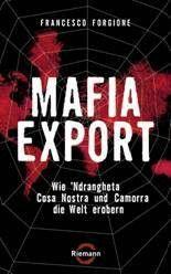 Mafia Export -  Wie Ndrangheta Costa Nostra und Camorra die Welt erobern