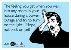 The feeling you get when you walk into any room in your house during a power outage and try to turn on the light... Nope, not back on yet!