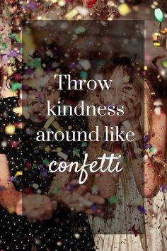 Throw kindness around like confetti ~