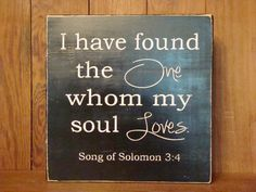 I have found the one whom my soul loves. Song of Solomon 3:4 - Wooden Sign