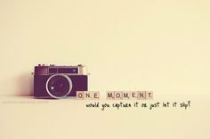 Capture the moment.  The reason I'm the friend that posts TONS of pictures on facebook.