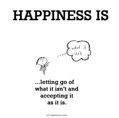 http://lastlemon.com/happiness/ha0061/ HAPPINESS IS...letting go of  what it isn't and accepting it as it is.