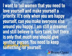 I want to tell women that you need to love yourself and make yourself a priority. It's only when you are happy yourself, can you make everyone else around you happy. I am still a dreamer and still believe in fairy tales, but there is only that much one should give another person. You need to keep something for yourself. / Bipasha Basu
