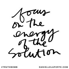 Focus on the energy of the solution. Subscribe: DanielleLaPorte.com #Truthbomb #Words #Quotes