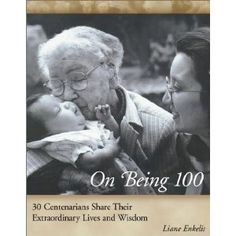 On Being 31 Centenarians Share Their Extraordinary Lives and Wisdom Centenarian, Knowledge And Wisdom, Young At Heart, The 100, Believe, Learning, Books, Life, Libros
