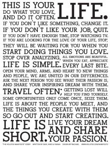 This is your life.  Do what you love, and do it often. ... Life is short.  So go out and start creating. Live your dream. Share your passion.