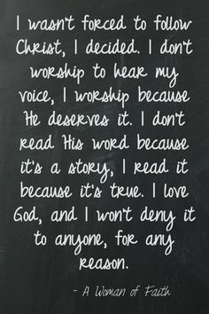 ☞ I was not force to follow Christ, I decided. I do not worship to hear my voice, I worship because He deserves it. I do not read His Word because it is a story, I read it because it is true. I love G0D, and I will not deny it to anyone, for any reason. ~ A Woman of Faith ☜ song video - I have decided to follow Jesus - https://www.youtube.com/watch?v=gKJ5exVTe1g