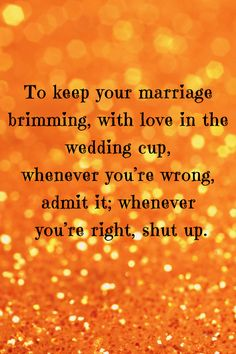 Pinner: Romantic Quote - To keep your marriage brimming, with love in the wedding cup, whenever you're wrong, admit it; whenever you're right, shut up. Ogden Nash.    Still working on the shut up part :-)