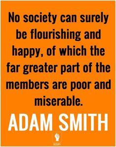 """""""Ninguna sociedad puede prosperar y ser feliz si en ella la mayor parte de los miembros es pobre y desdichado. """" Adam Smith."""