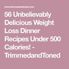 56 Unbelievably Delicious Weight Loss Dinner Recipes Under 500 Calories! - TrimmedandToned