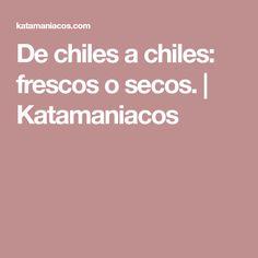 De chiles a chiles: frescos o secos. | Katamaniacos