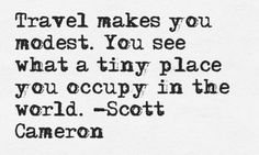 travel makes you modest. And If I should add makes you realize that every nation has its problems.