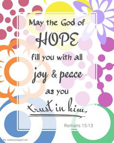 May the God of hope fill you with all joy and peace as you trust in him, Romans 15:13
