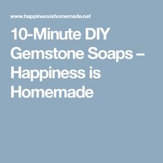 10-Minute DIY Gemstone Soaps – Happiness is Homemade