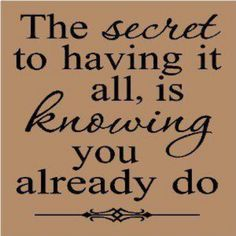 the secret to having it all, is knowing you already do