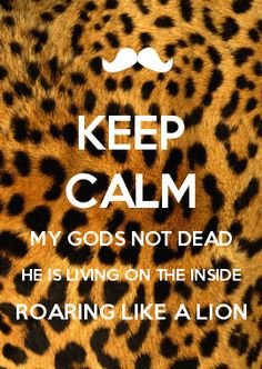 KEEP CALM MY GODS NOT DEAD HE IS LIVING ON THE INSIDE ROARING LIKE A LION