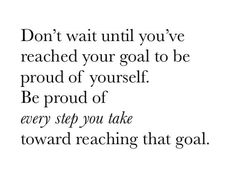 Don't wait until you've reached your goal to be proud of yourself. Be proud of every step you take toward reaching that goal. ♡
