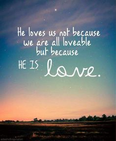 He loves us not because we are all lovable but because He is love.