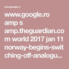 www.google.ro amp s amp.theguardian.com world 2017 jan 11 norway-begins-switching-off-analogue-radio
