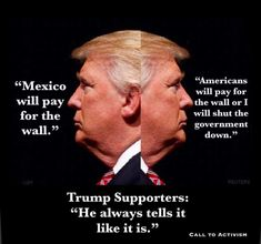 "Trump: ""Mexico will pay for the wall."" Trump: ""Americans will pay for the wall or I will shut the government down."" Trump Supporters: ""He always tells it like it is. Thats The Way, We The People, In This World, Awakening, Donald Trump, Humor, Sayings, Words, Conspiracy"