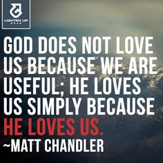 God does not love us because we are useful; He loves us simply because He loves us. ~Matt Chandler