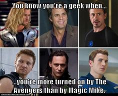 You know you're a geek when... ...you're more turned on by The Avengers than by Magic Mike. - Cheezburger