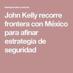 John Kelly recorre frontera con México para afinar estrategia de seguridad