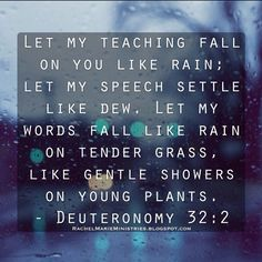 2) Let my teaching fall on you like rain; let my speech settle like dew. Let my words fall like rain on tender grass, like gentle showers on young plants. 3) I will proclaim the name of the LORD; how glorious is our God!  4) He is the Rock; his deeds are perfect. Everything he does is just and fair. He is a faithful God who does no wrong; how just and upright he is! - Deuteronomy 32:2-4 (NLT)