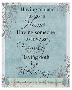 Having a place to go is home, having someone to love is family, ..having both is a blessing