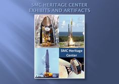 The mission of SMC's Heritage Center is to help the Center's personnel and visitors understand its history, including its material heritage, achievements, and challenges. It collects, preserves and provides information about the programs, accomplishments, and heritage of the Space and Missile Systems Center.  The Center is supported by the SMC Heritage Foundation (for donation information, please visit: http://www.smcheritagefoundation.org  )