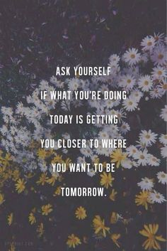 """Ask yourself if what you're doing today is getting you closer to where you want to be tomorrow."""