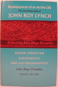 "REMINISCENCES OF AN ACTIVE LIFE: THE AUTOBIOGRAPHY OF JOHN ROY LYNCH  First edition  University of Chicago Press (1970)  xlii, 521p. Gilt-titled blue cloth  'Negro American Biographies and Autobiographies"", John Hope Franklin, Series Editor"