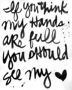 If you think my hands are full, you should see my heart. :)