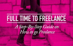 Full Time to Freelance – A Step-By-Step Guide on How To Go...