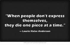 """""""When people don't express themselves ..."""" -Laurie Halse Anderson"""
