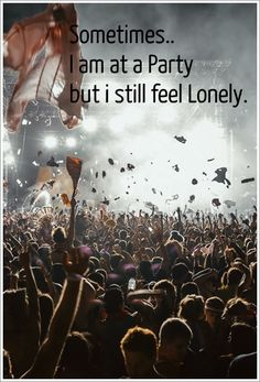 it true.. sometimes.. we have everyone.. but we still are lonely