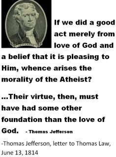 """Atheists morality and virtue must have had some other foundation than the love of God."" - Thomas Jefferson."