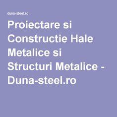Proiectare si Constructie Hale Metalice si Structuri Metalice - Duna-steel.ro Metal, Dune, Metals