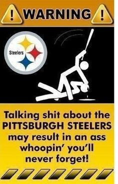 talking shit about the steelers may result in an ass whoopin you wont forget